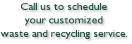 Call us to schedule your customized waste and recycling service.